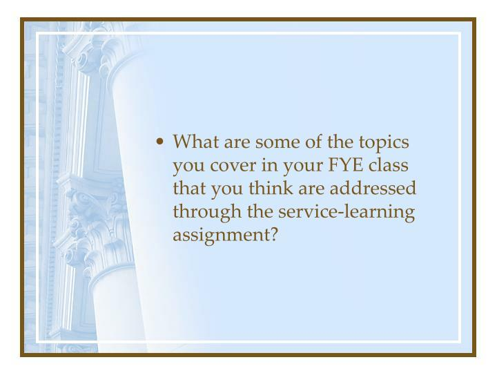 What are some of the topics you cover in your FYE class that you think are addressed through the service-learning assignment?