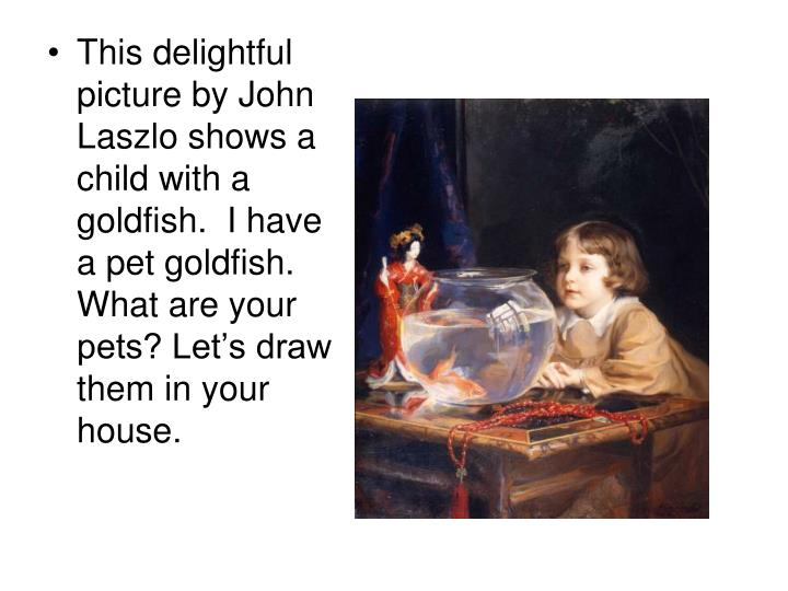 This delightful picture by John Laszlo shows a child with a goldfish.  I have a pet goldfish.  What are your pets? Let's draw them in your house.