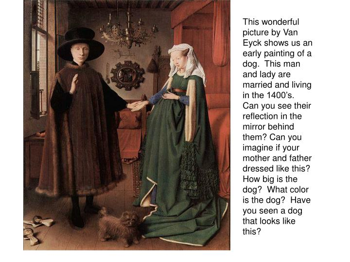 This wonderful picture by Van Eyck shows us an early painting of a dog.  This man and lady are married and living in the 1400's.  Can you see their reflection in the mirror behind them? Can you imagine if your mother and father dressed like this?  How big is the dog?  What color is the dog?  Have you seen a dog that looks like this?