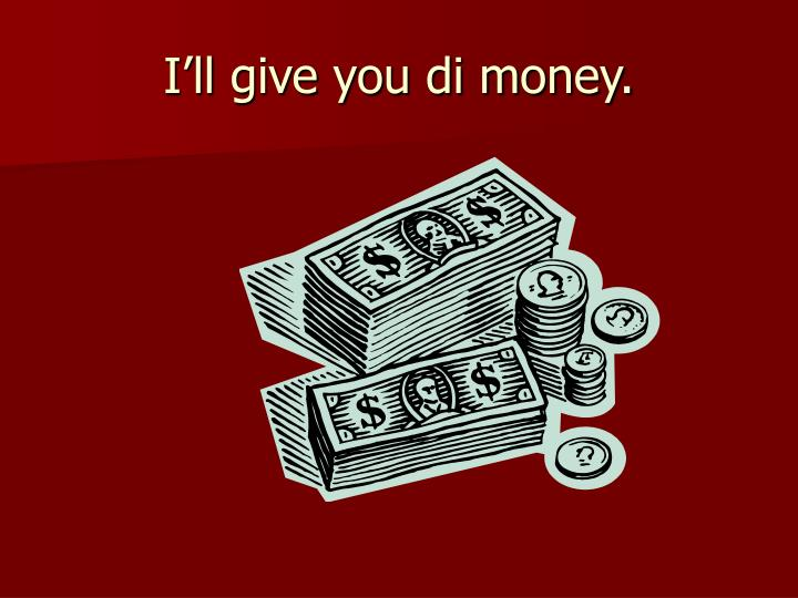 I'll give you di money.