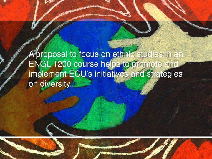 A proposal to focus on ethnic studies in an ENGL 1200 course helps to promote and implement ECU's initiatives and strategies on diversity.