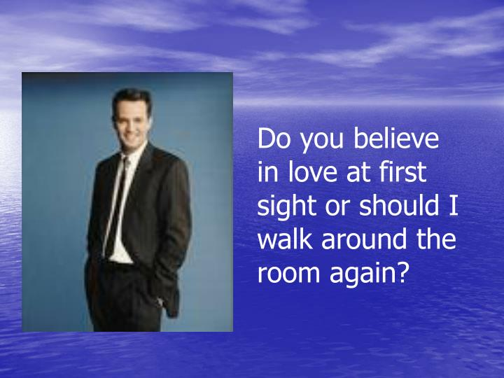 Do you believe in love at first sight or should I walk around the room again?