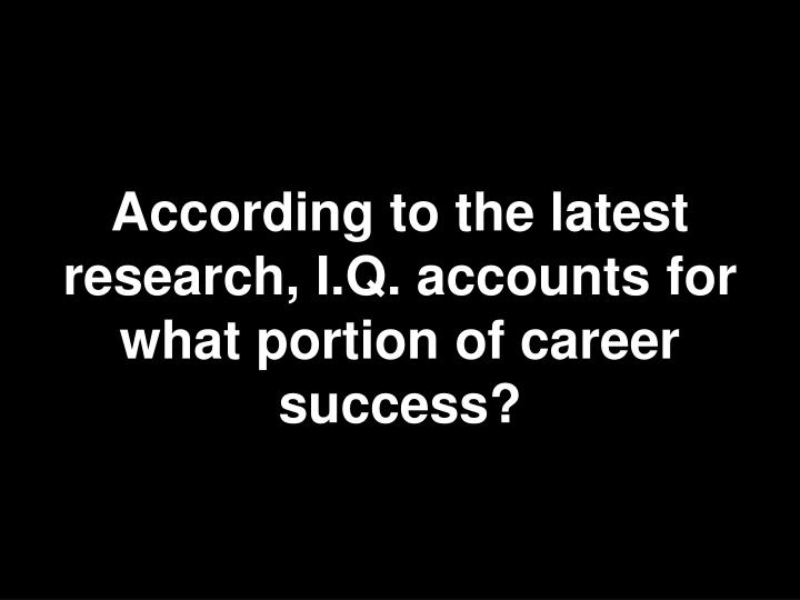 According to the latest research, I.Q. accounts for what portion of career success?