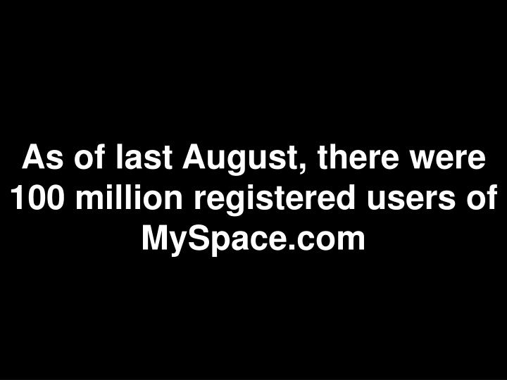 As of last August, there were 100 million registered users of MySpace.com