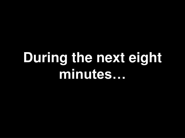 During the next eight minutes…