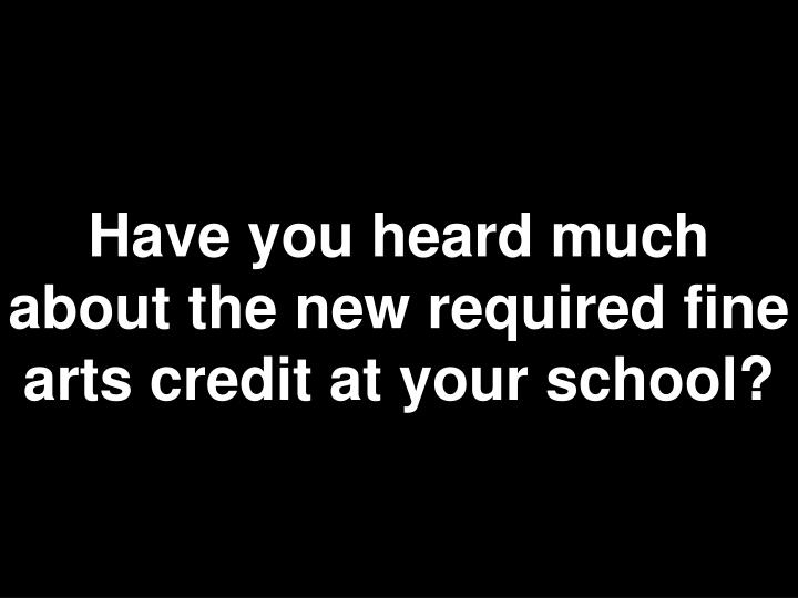 Have you heard much about the new required fine arts credit at your school?