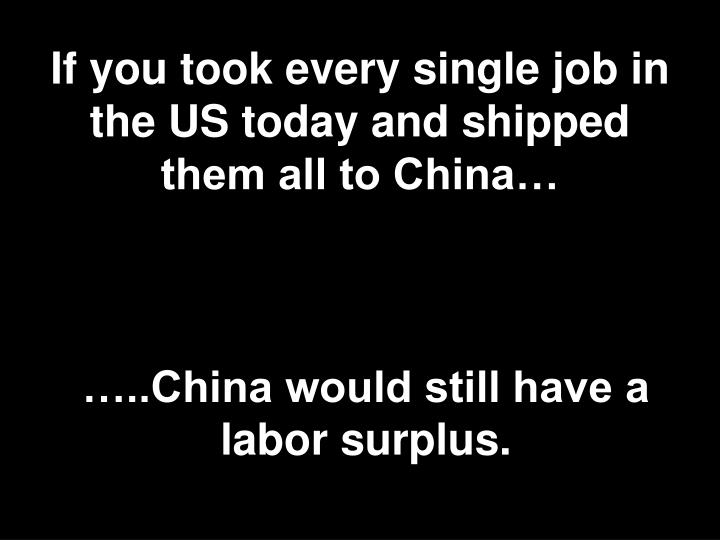 If you took every single job in the US today and shipped them all to China…
