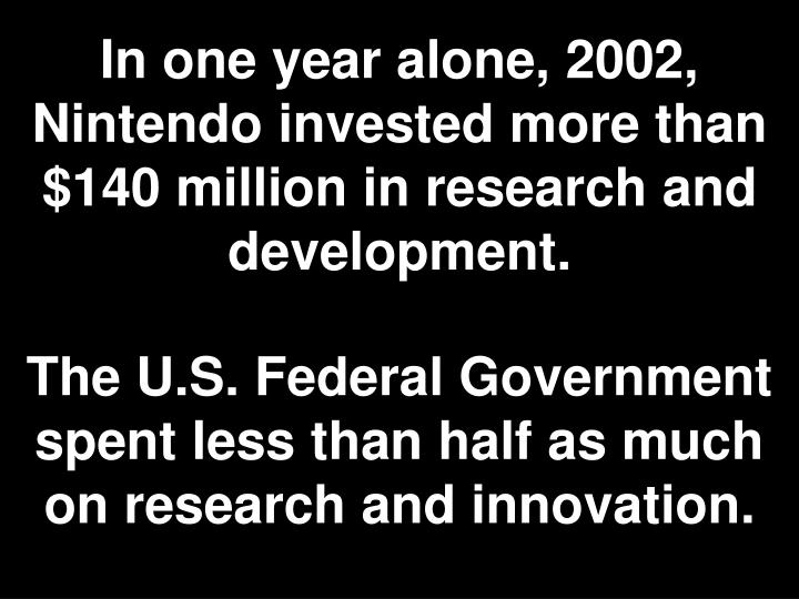 In one year alone, 2002, Nintendo invested more than $140 million in research and development.