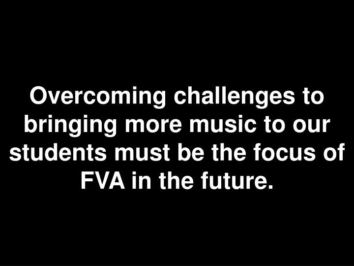 Overcoming challenges to bringing more music to our students must be the focus of FVA in the future.