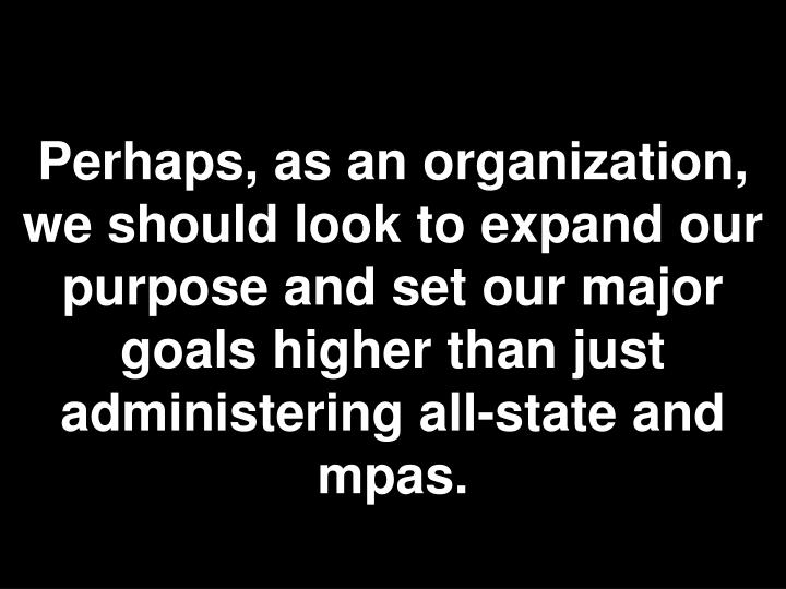 Perhaps, as an organization, we should look to expand our purpose and set our major goals higher than just administering all-state and mpas.
