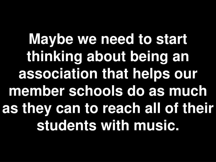 Maybe we need to start thinking about being an association that helps our member schools do as much as they can to reach all of their students with music.