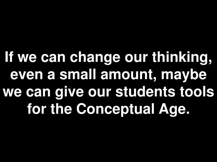 If we can change our thinking, even a small amount, maybe we can give our students tools for the Conceptual Age.