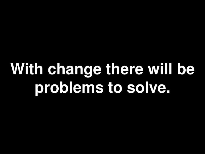With change there will be problems to solve.