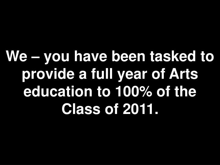 We – you have been tasked to provide a full year of Arts education to 100% of the Class of 2011.