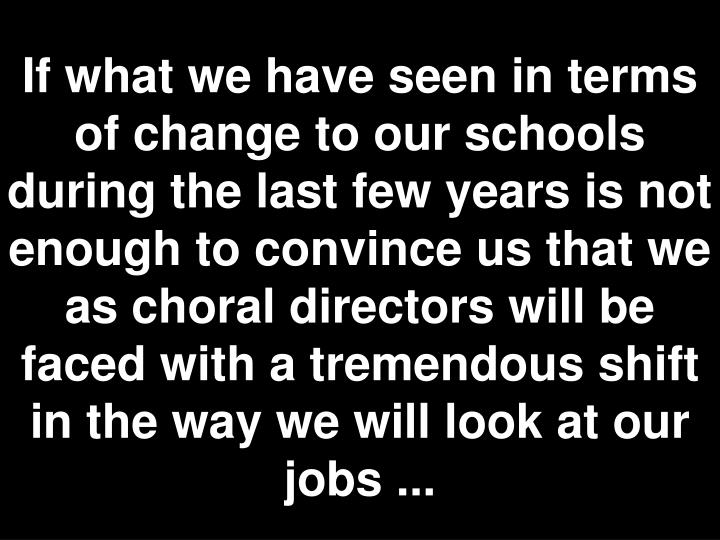 If what we have seen in terms of change to our schools during the last few years is not enough to convince us that we as choral directors will be faced with a tremendous shift in the way we will look at our jobs ...