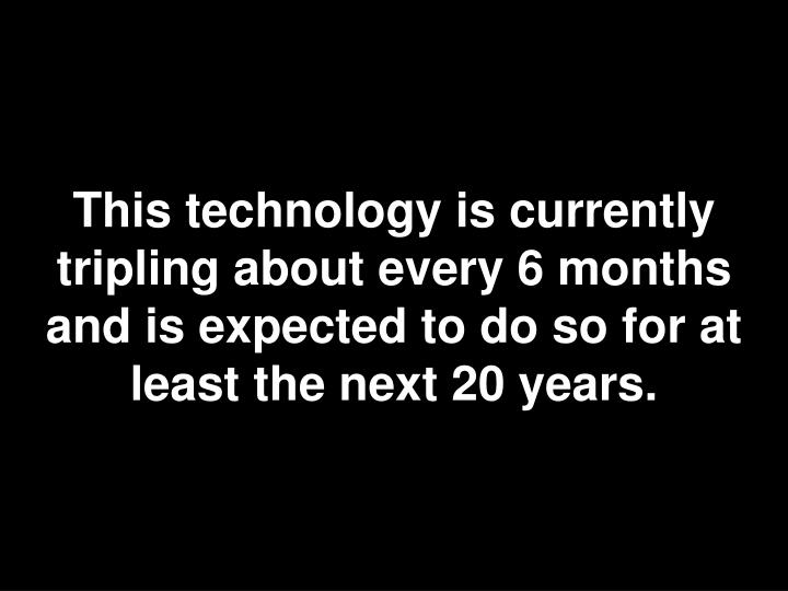 This technology is currently tripling about every 6 months and is expected to do so for at least the next 20 years.