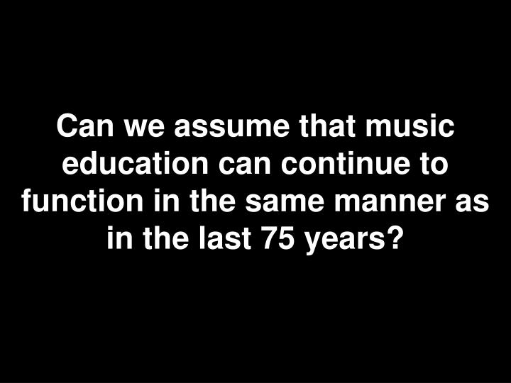 Can we assume that music education can continue to function in the same manner as in the last 75 years?