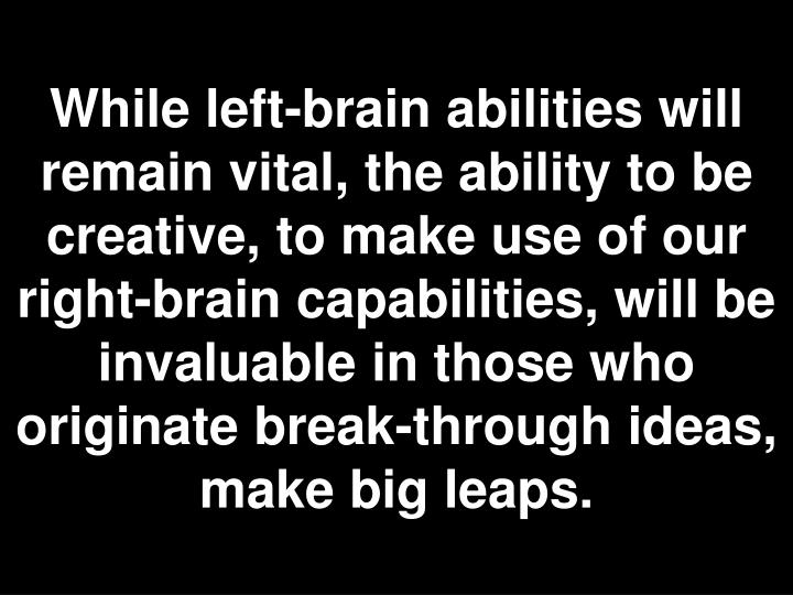 While left-brain abilities will remain vital, the ability to be creative, to make use of our right-brain capabilities, will be invaluable in those who originate break-through ideas, make big leaps.