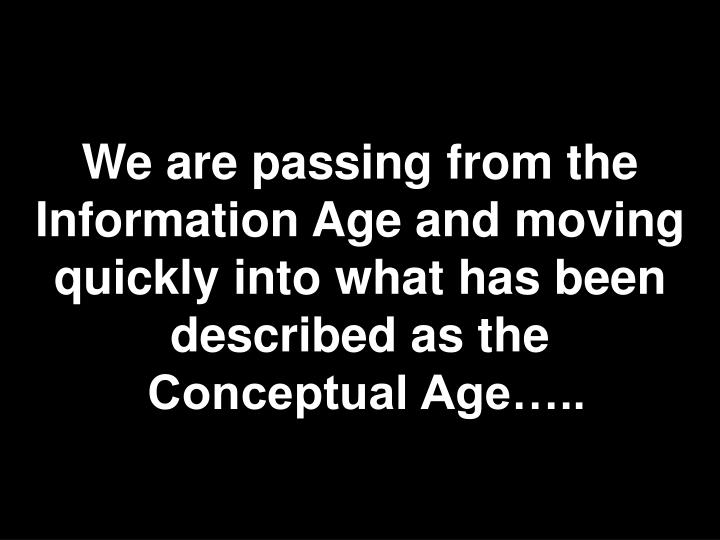 We are passing from the Information Age and moving quickly into what has been described as the