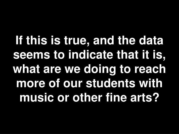 If this is true, and the data seems to indicate that it is, what are we doing to reach more of our students with music or other fine arts?