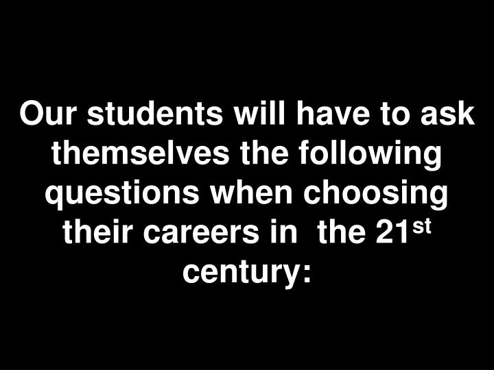 Our students will have to ask themselves the following questions when choosing their careers in  the 21