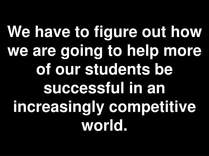 We have to figure out how we are going to help more of our students be successful in an increasingly competitive world.