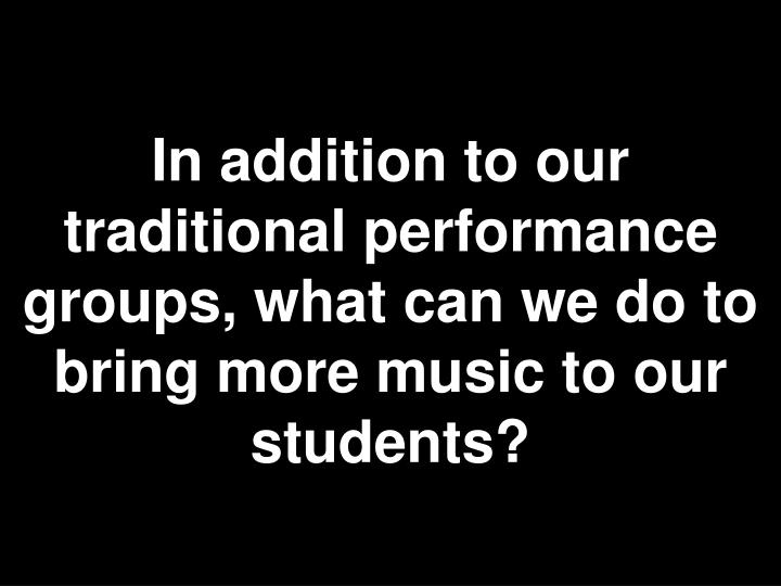 In addition to our traditional performance groups, what can we do to bring more music to our students?