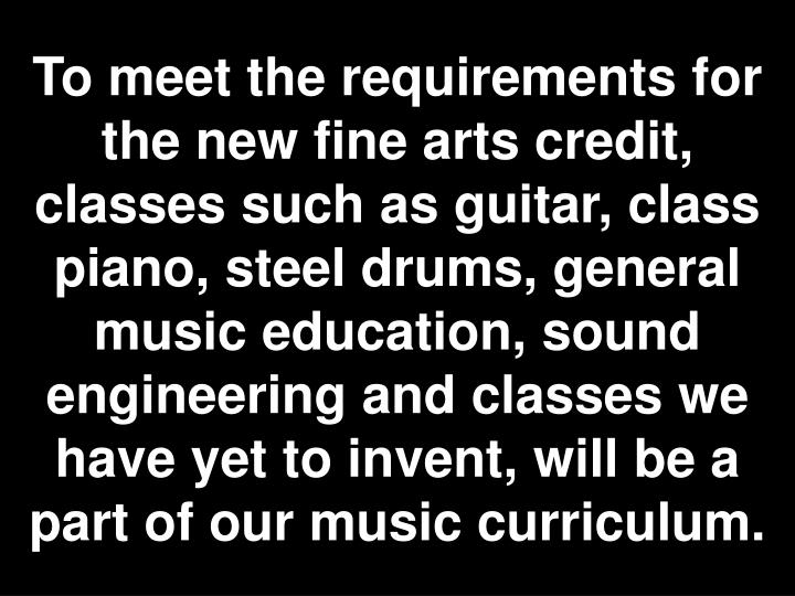 To meet the requirements for the new fine arts credit, classes such as guitar, class piano, steel drums, general music education, sound engineering and classes we have yet to invent, will be a part of our music curriculum.
