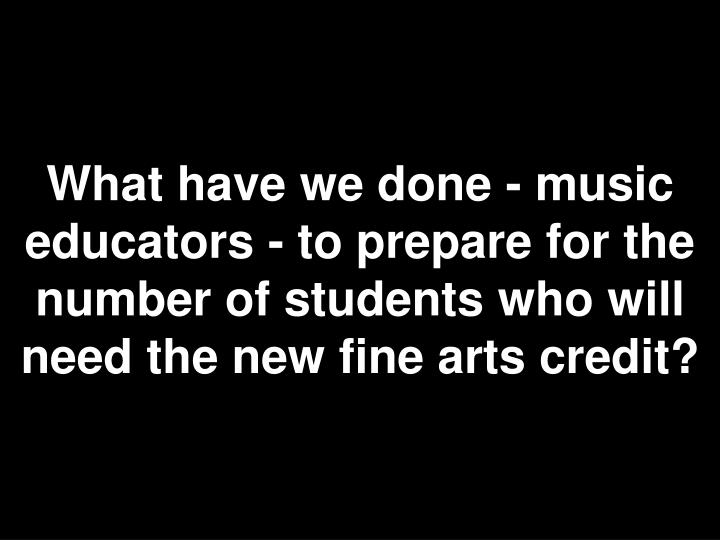 What have we done - music educators - to prepare for the number of students who will need the new fine arts credit?