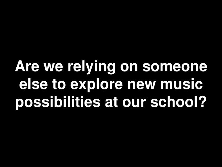 Are we relying on someone else to explore new music possibilities at our school?