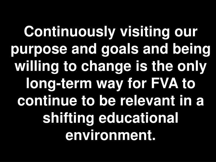 Continuously visiting our purpose and goals and being willing to change is the only long-term way for FVA to continue to be relevant in a shifting educational environment.