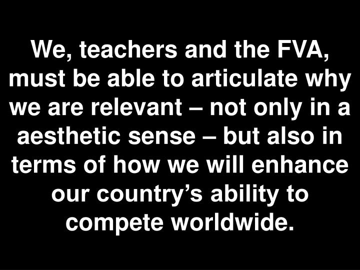 We, teachers and the FVA, must be able to articulate why we are relevant – not only in a aesthetic sense – but also in terms of how we will enhance our country's ability to compete worldwide.