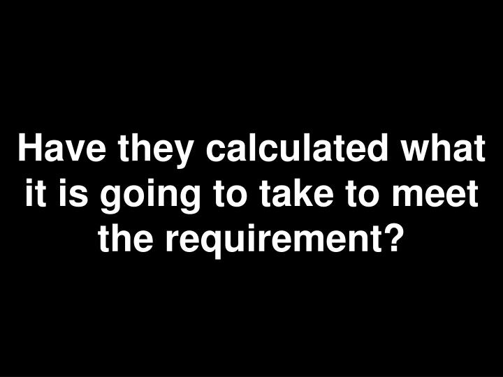 Have they calculated what it is going to take to meet the requirement?