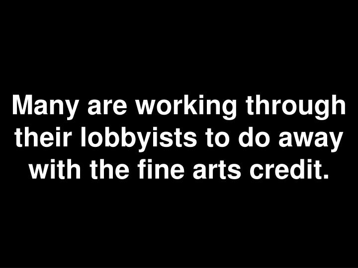 Many are working through their lobbyists to do away with the fine arts credit.