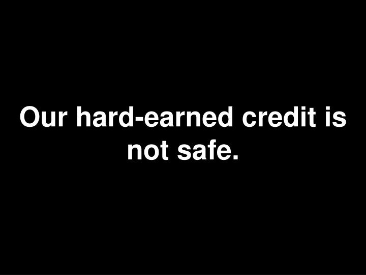 Our hard-earned credit is not safe.
