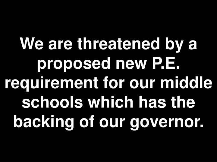 We are threatened by a proposed new P.E. requirement for our middle schools which has the backing of our governor.