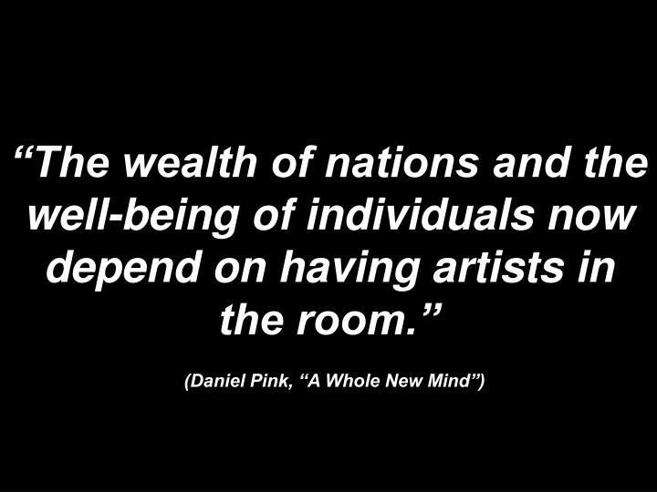"""""""The wealth of nations and the well-being of individuals now depend on having artists in the room."""""""