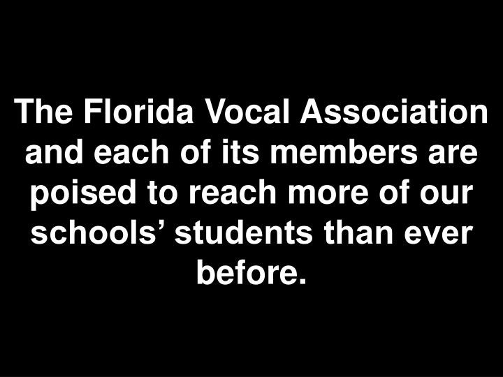 The Florida Vocal Association and each of its members are poised to reach more of our schools' students than ever before.