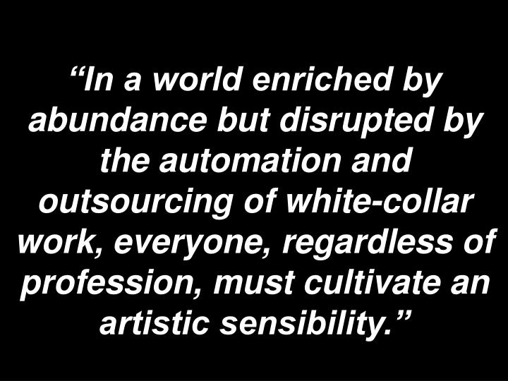 """""""In a world enriched by abundance but disrupted by the automation and outsourcing of white-collar work, everyone, regardless of profession, must cultivate an artistic sensibility."""""""