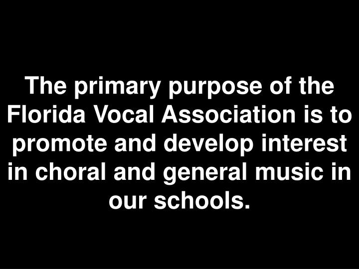 The primary purpose of the Florida Vocal Association is to promote and develop interest in choral and general music in our schools.