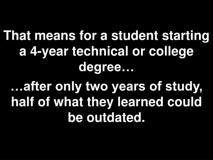 That means for a student starting a 4-year technical or college degree…