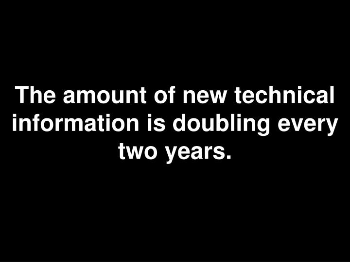 The amount of new technical information is doubling every two years.