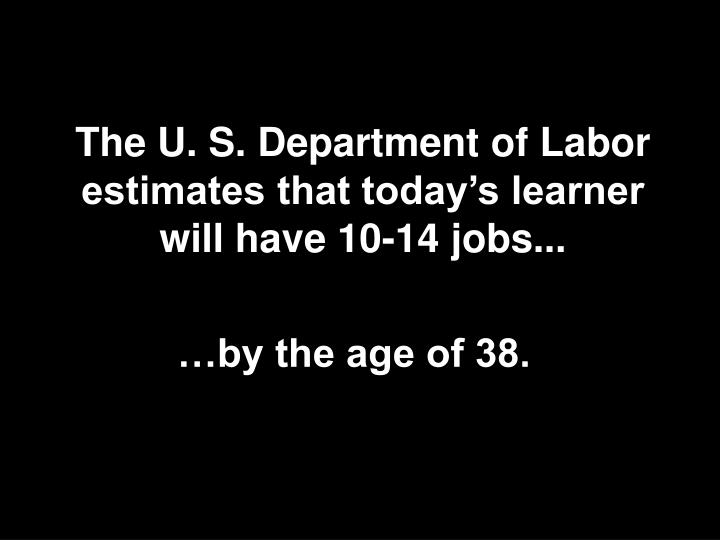 The U. S. Department of Labor estimates that today's learner will have 10-14 jobs...