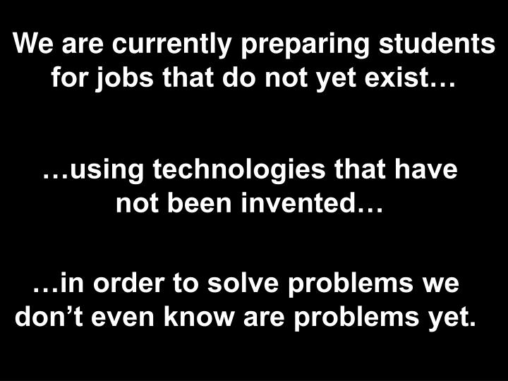 We are currently preparing students for jobs that do not yet exist…