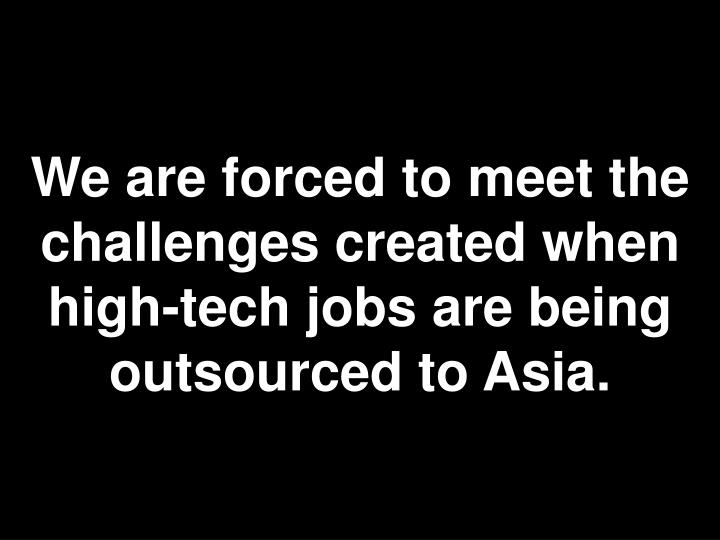We are forced to meet the challenges created when high-tech jobs are being outsourced to Asia.