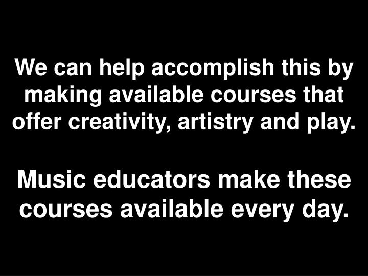 We can help accomplish this by making available courses that offer creativity, artistry and play.