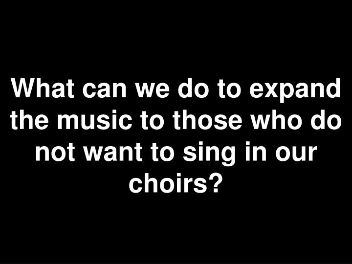 What can we do to expand the music to those who do not want to sing in our choirs?