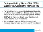 employees retiring who are ers psers superior court legislative retiree or trs4