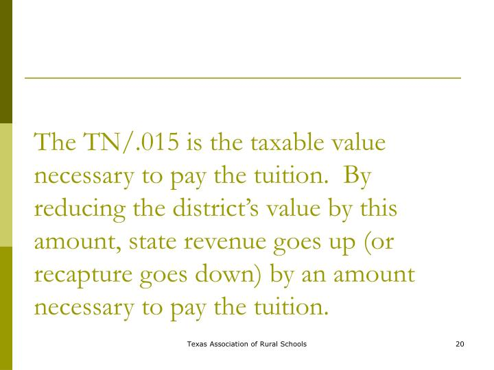 The TN/.015 is the taxable value necessary to pay the tuition.  By reducing the district's value by this amount, state revenue goes up (or recapture goes down) by an amount necessary to pay the tuition.