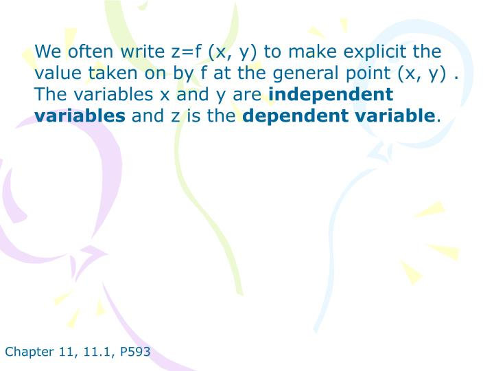 We often write z=f (x, y) to make explicit the value taken on by f at the general point (x, y) . The variables x and y are